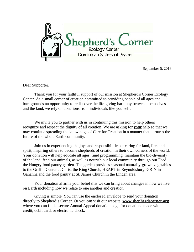 September 5, 2018  Dear supporter,   Thank you for your faithful support of our mission at Shepherd's Corner Ecology Center. As a small corner of creation committed to providing people of all ages and backgrounds an opportunity to rediscover the life-giving harmony between themselves and the land, we rely on donations from individuals like yourself.     We invite you to partner with us in continuing this mission to help others recognize and respect the dignity of all creation. We are asking for your help so that we may continue spreading the knowledge of Care for Creation in a manner that nurtures the future of the whole Earth community.  Join us in experiencing the joys and responsibilities of caring for land, life, and spirit, inspiring others to become shepherds of creation in their own corners of the world. Your donation will help educate all ages, fund programming, maintain the bio-diversity of the land, feed our animals, as well as nourish our local community through our Feed the Hungry food pantry garden. The garden provides seasonal naturally-grown vegetables to the Griffin Center at Christ the King Church, HEART in Reynoldsburg, GRIN in Gahanna and the food pantry at St. James Church in the Linden area.  Your donation affirms your belief that we can bring about changes in how we live on Earth including how we relate to one another and creation.    	Giving is simple. You can use the enclosed envelope to send your donation directly to Shepherd's Corner. Or you can visit our website, www.shepherdscorner.org where you can find a secure Annual Appeal donation page for donations made with a credit, debit card, or electronic check.