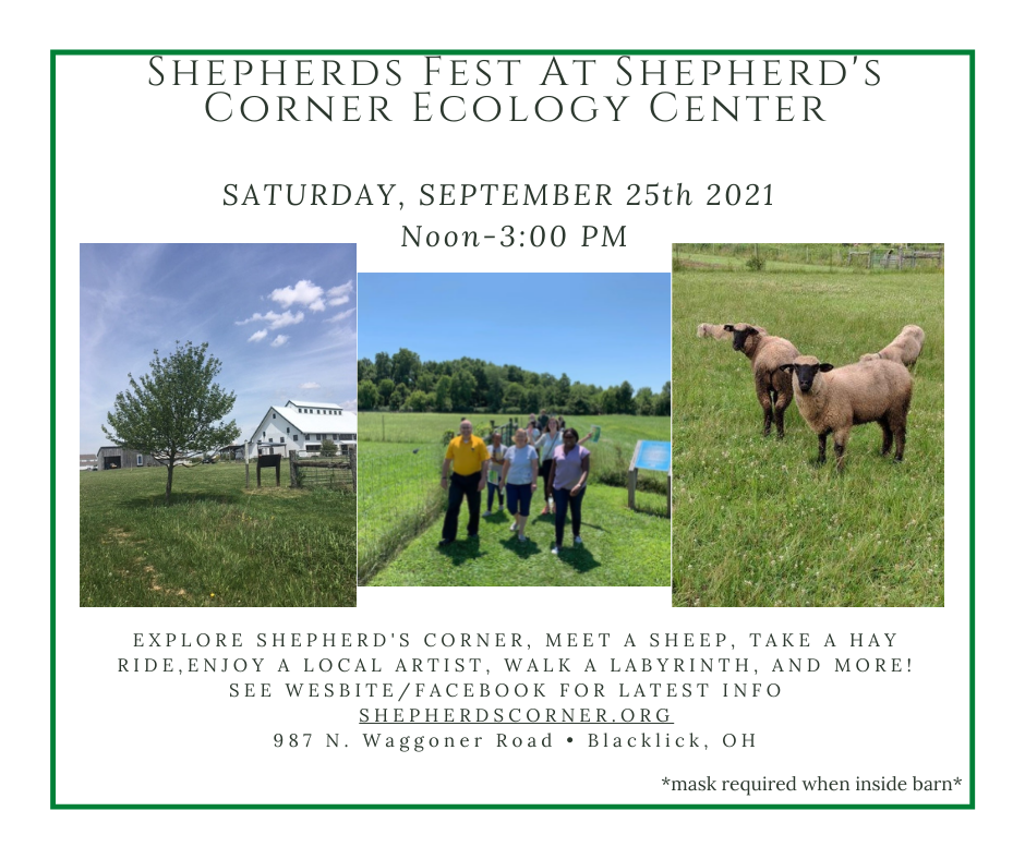 Shepherds Fest at Shepherd's Corner Ecology Center. Saturday September 25th from Noon to 3:00 pm.  Explore Shepherd's Corner, meet a sheep, take a hay ride,Enjoy a local artist, walk a Labyrinth, and more! see wesbite/Facebook for latest info  shepherdscorner.org 987 N. Waggoner Road • Blacklick, OH  Mask required when inside barn.